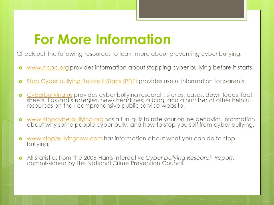 For More Information Check out the following resources to learn more about preventing cyber bullying:    provides information about stopping cyber bullying before it starts.