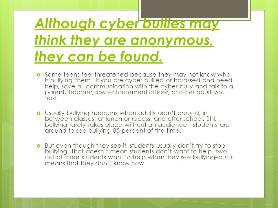 Although cyber bullies may think they are anonymous, they can be found.