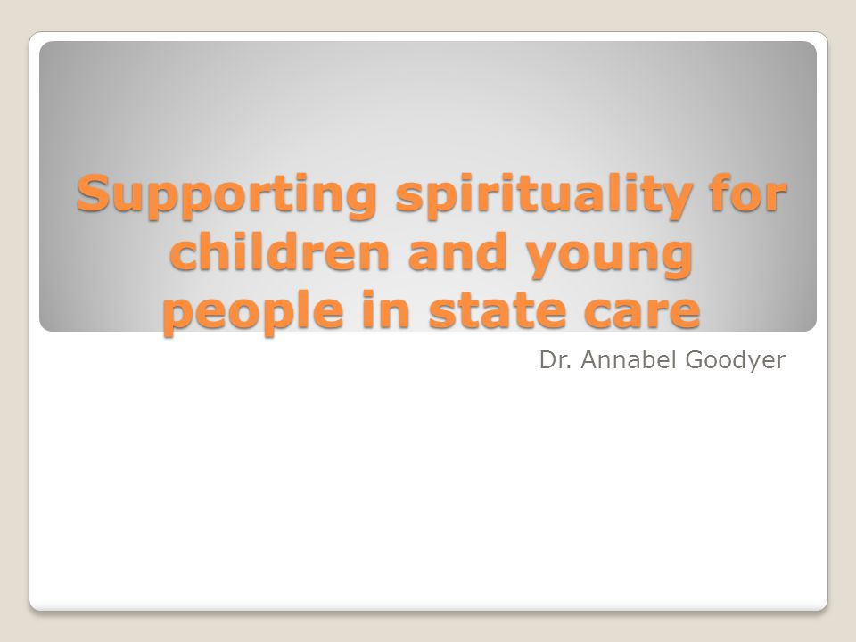Supporting spirituality for children and young people in state care Dr. Annabel Goodyer
