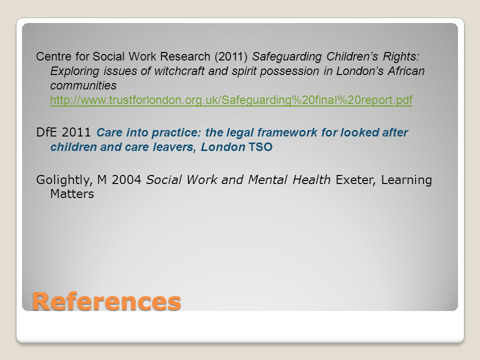 References Centre for Social Work Research (2011) Safeguarding Children's Rights: Exploring issues of witchcraft and spirit possession in London's African communities http://www.trustforlondon.org.uk/Safeguarding%20final%20report.pdf http://www.trustforlondon.org.uk/Safeguarding%20final%20report.pdf DfE 2011 Care into practice: the legal framework for looked after children and care leavers, London TSO Golightly, M 2004 Social Work and Mental Health Exeter, Learning Matters