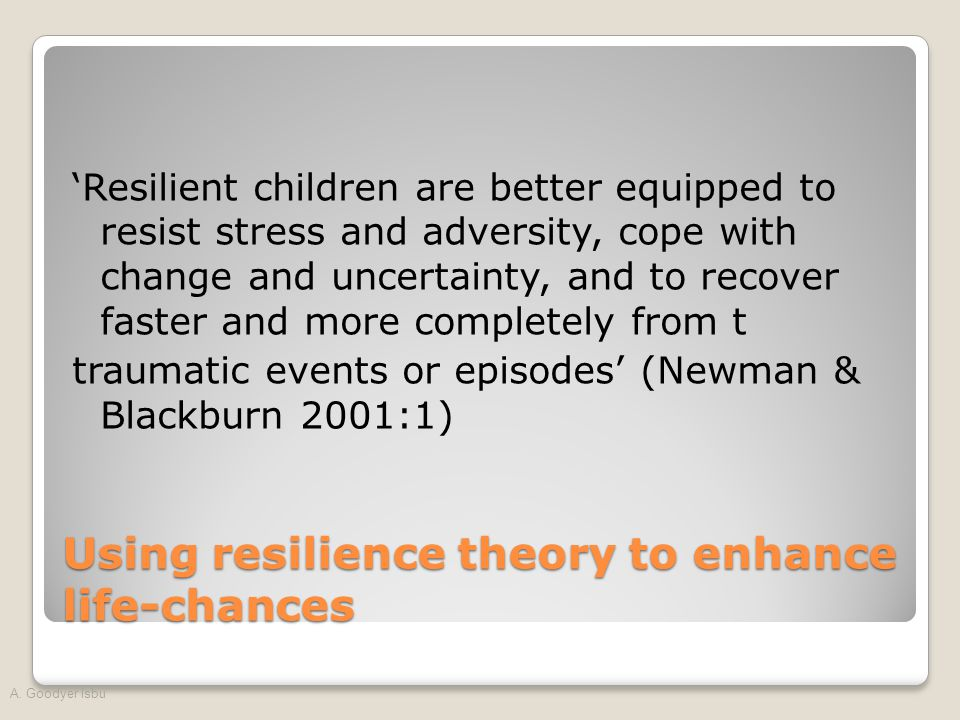 'Resilient children are better equipped to resist stress and adversity, cope with change and uncertainty, and to recover faster and more completely from t traumatic events or episodes' (Newman & Blackburn 2001:1) Using resilience theory to enhance life-chances A.