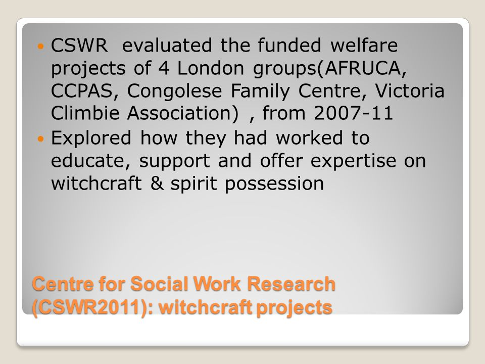 CSWR Findings Belief in witchcraft & possession are widespread, but rarely harmful Faith organisations are largely seen as offering support & advice to immigrants who face poverty & inequality in the wider community Safeguarding procedures can be effective if parents or church leaders perform acts of deliverance which inflict harm and/or trauma on the child Unscrupulous faith leaders are in a position to exploit vulnerable individuals