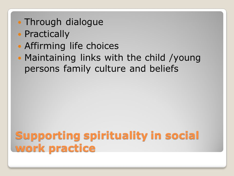 Supporting spirituality in social work practice Through dialogue Practically Affirming life choices Maintaining links with the child /young persons family culture and beliefs