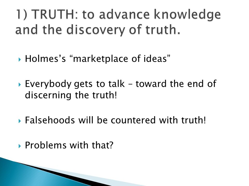  Holmes's marketplace of ideas  Everybody gets to talk – toward the end of discerning the truth.