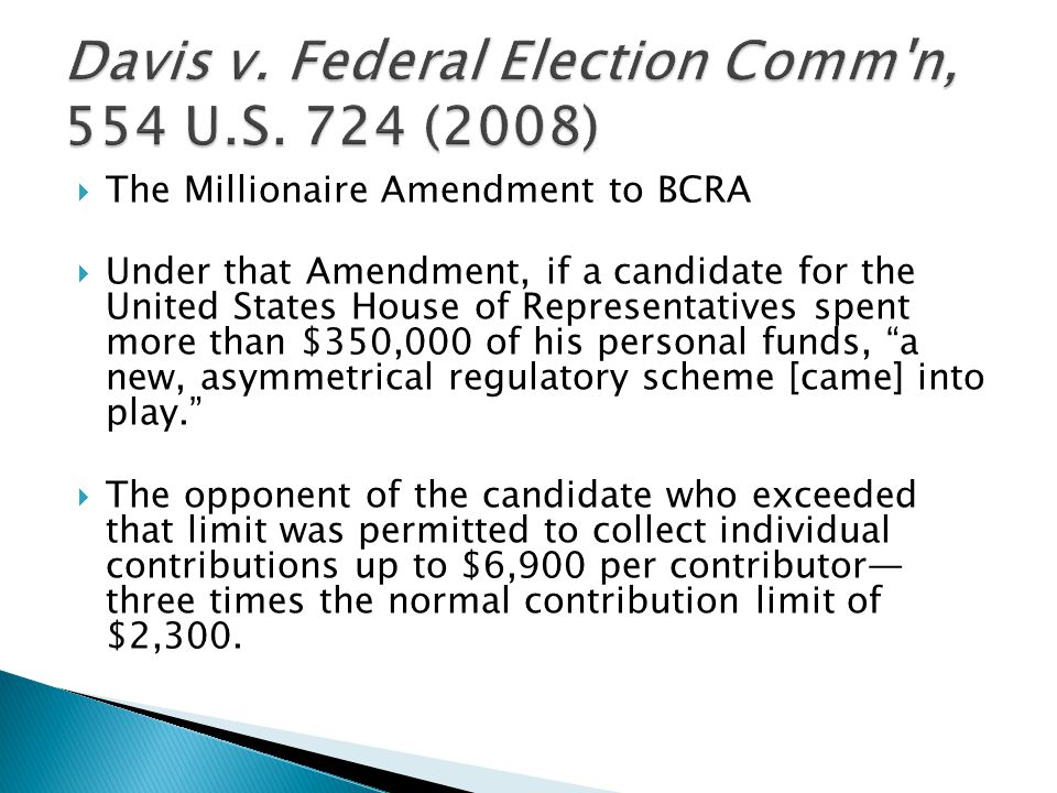  The Millionaire Amendment to BCRA  Under that Amendment, if a candidate for the United States House of Representatives spent more than $350,000 of his personal funds, a new, asymmetrical regulatory scheme [came] into play.  The opponent of the candidate who exceeded that limit was permitted to collect individual contributions up to $6,900 per contributor— three times the normal contribution limit of $2,300.