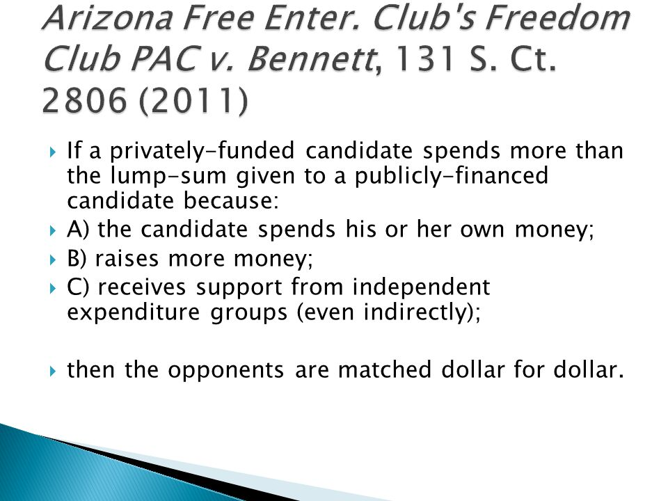 If a privately-funded candidate spends more than the lump-sum given to a publicly-financed candidate because:  A) the candidate spends his or her own money;  B) raises more money;  C) receives support from independent expenditure groups (even indirectly);  then the opponents are matched dollar for dollar.
