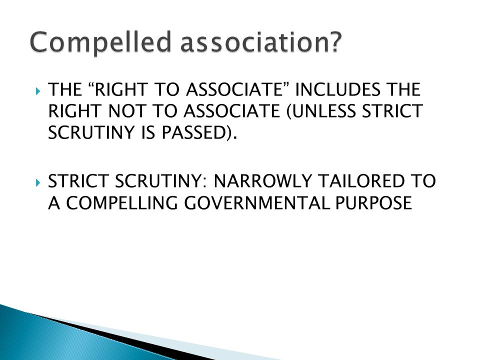  THE RIGHT TO ASSOCIATE INCLUDES THE RIGHT NOT TO ASSOCIATE (UNLESS STRICT SCRUTINY IS PASSED).