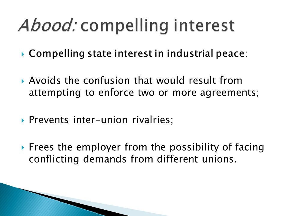 Compelling state interest in industrial peace:  Avoids the confusion that would result from attempting to enforce two or more agreements;  Prevents inter-union rivalries;  Frees the employer from the possibility of facing conflicting demands from different unions.
