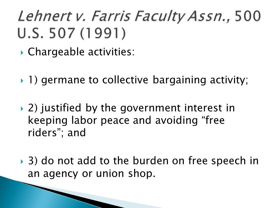  Chargeable activities:  1) germane to collective bargaining activity;  2) justified by the government interest in keeping labor peace and avoiding free riders ; and  3) do not add to the burden on free speech in an agency or union shop.