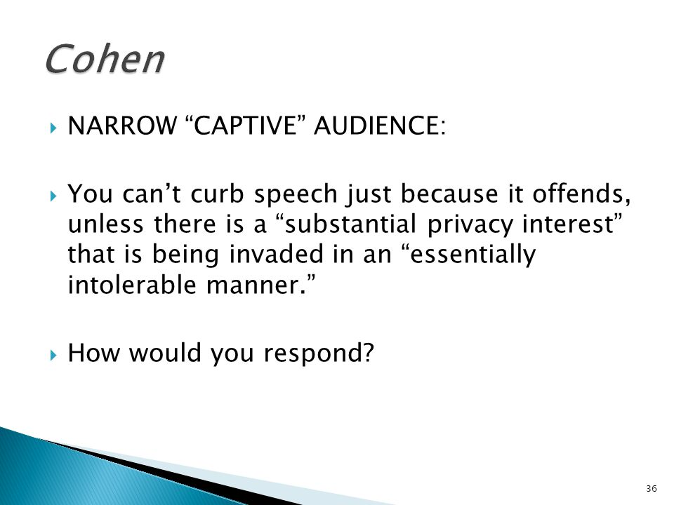  NARROW CAPTIVE AUDIENCE:  You can't curb speech just because it offends, unless there is a substantial privacy interest that is being invaded in an essentially intolerable manner.  How would you respond.