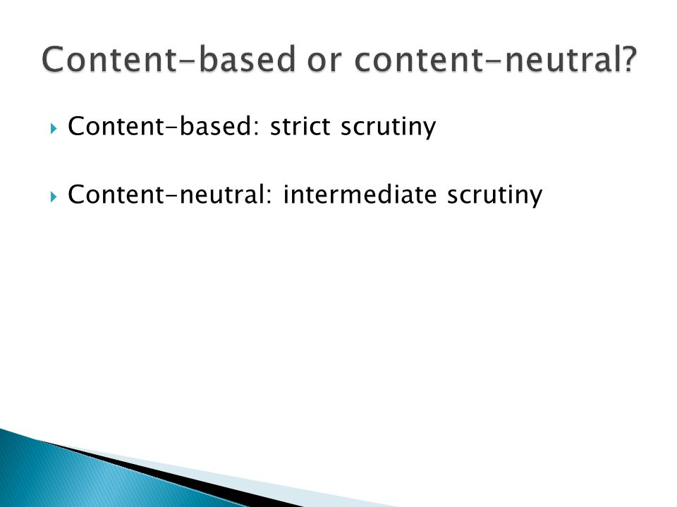  Content-based: strict scrutiny  Content-neutral: intermediate scrutiny