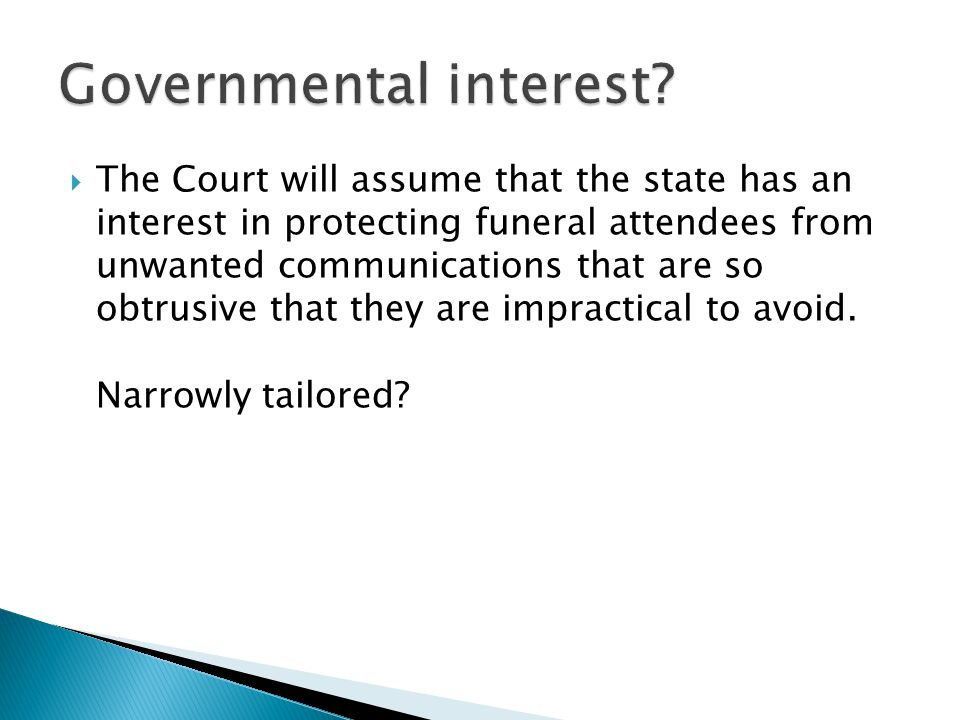  The Court will assume that the state has an interest in protecting funeral attendees from unwanted communications that are so obtrusive that they are impractical to avoid.