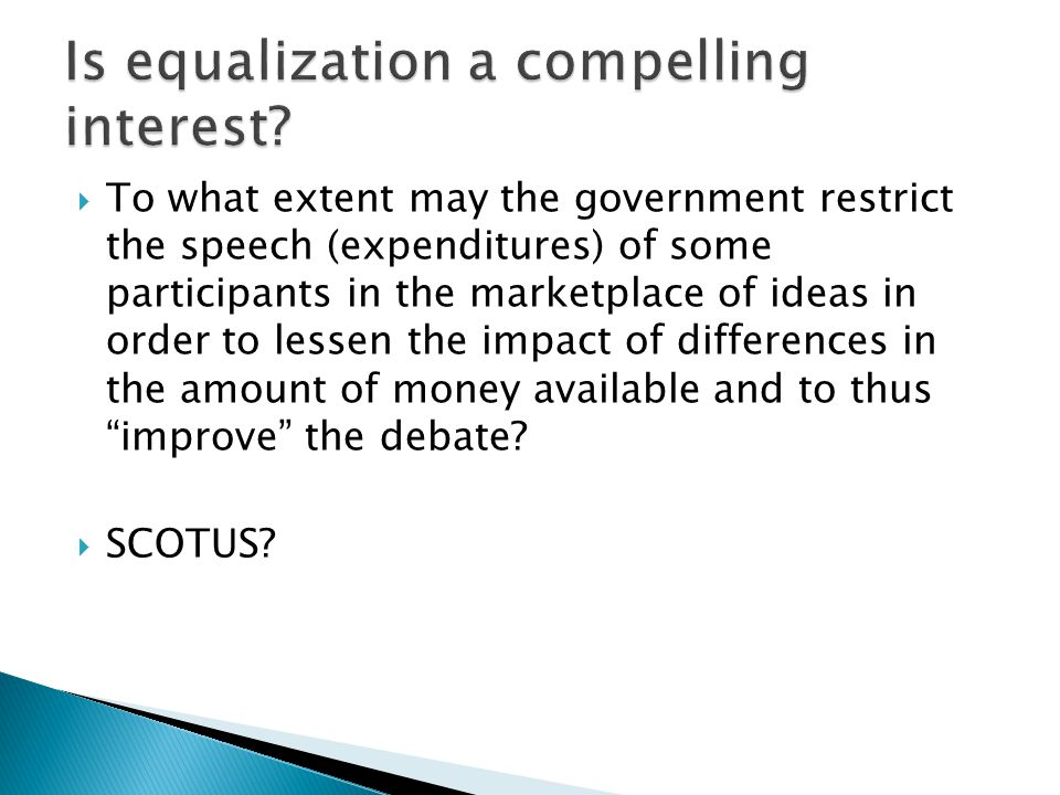  To what extent may the government restrict the speech (expenditures) of some participants in the marketplace of ideas in order to lessen the impact of differences in the amount of money available and to thus improve the debate.