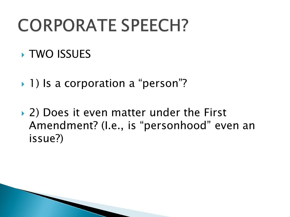  TWO ISSUES  1) Is a corporation a person .  2) Does it even matter under the First Amendment.