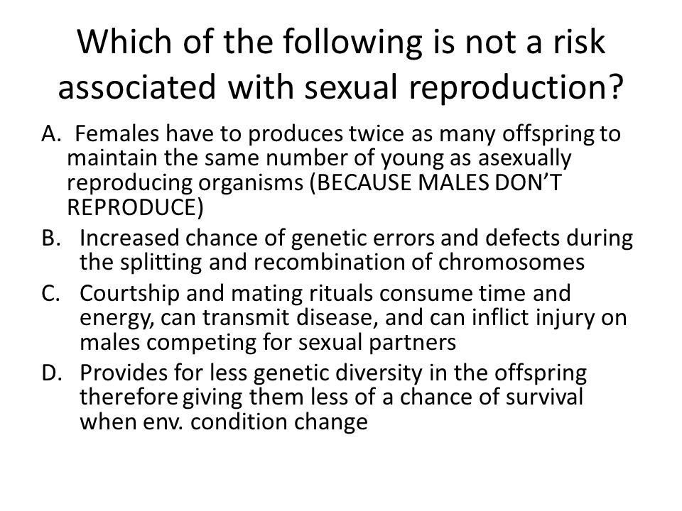 Which of the following is not a risk associated with sexual reproduction? A. Females have to produces twice as many offspring to maintain the same num