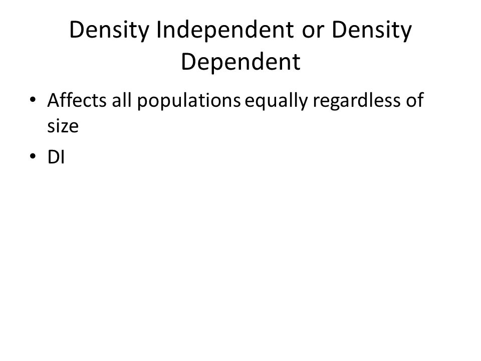 Density Independent or Density Dependent Affects all populations equally regardless of size DI