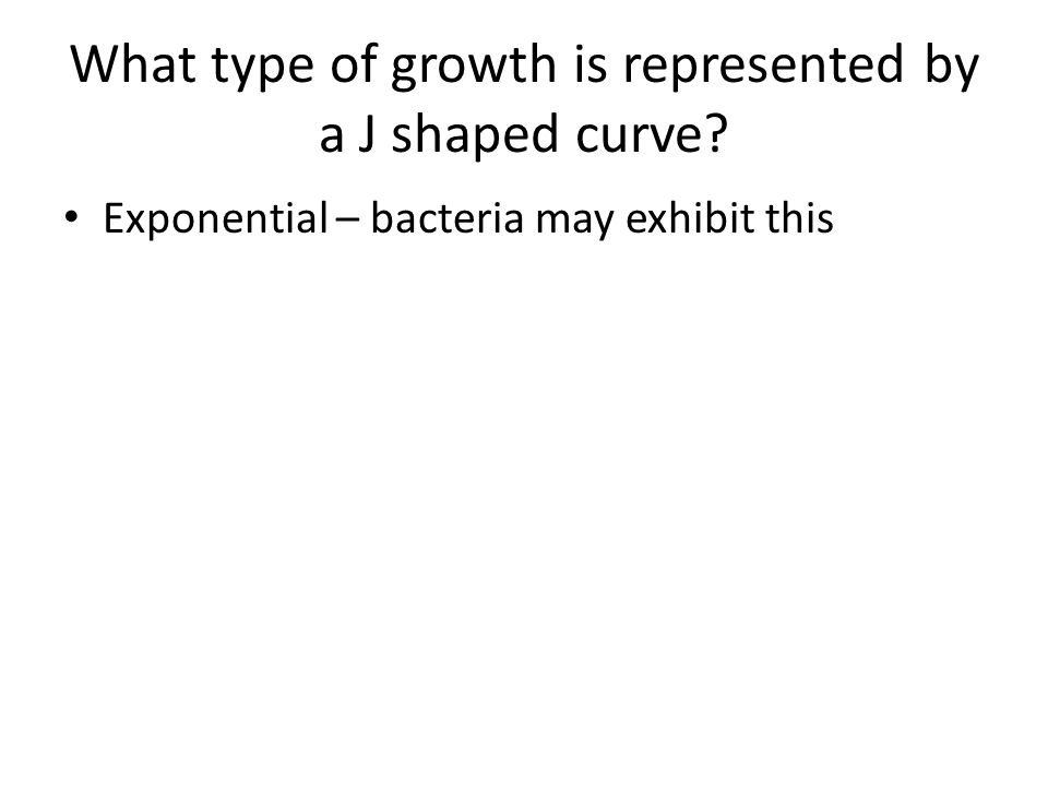 What type of growth is represented by a J shaped curve? Exponential – bacteria may exhibit this