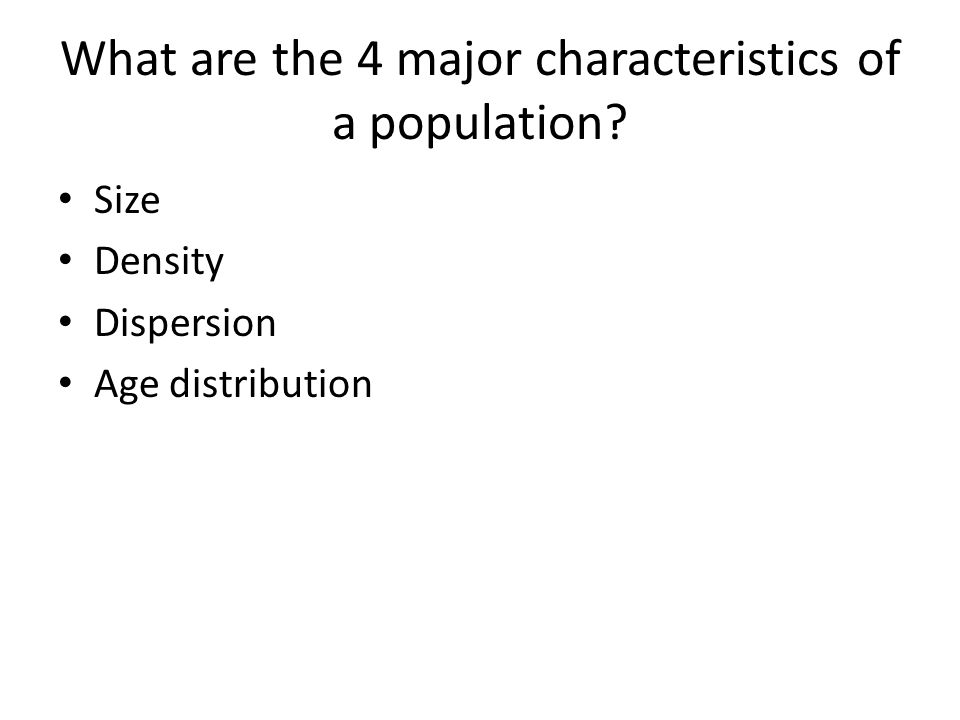 What are the 4 major characteristics of a population? Size Density Dispersion Age distribution