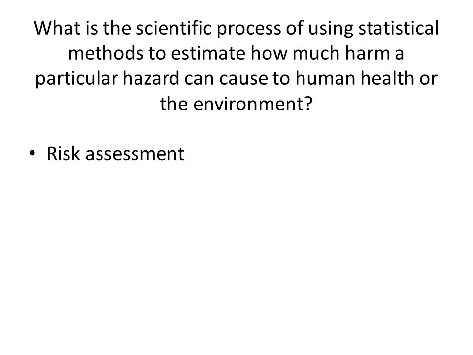What is the scientific process of using statistical methods to estimate how much harm a particular hazard can cause to human health or the environment