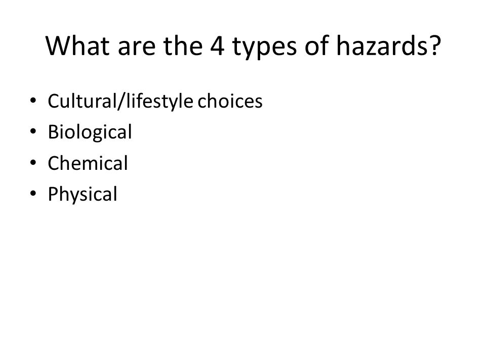 What are the 4 types of hazards? Cultural/lifestyle choices Biological Chemical Physical