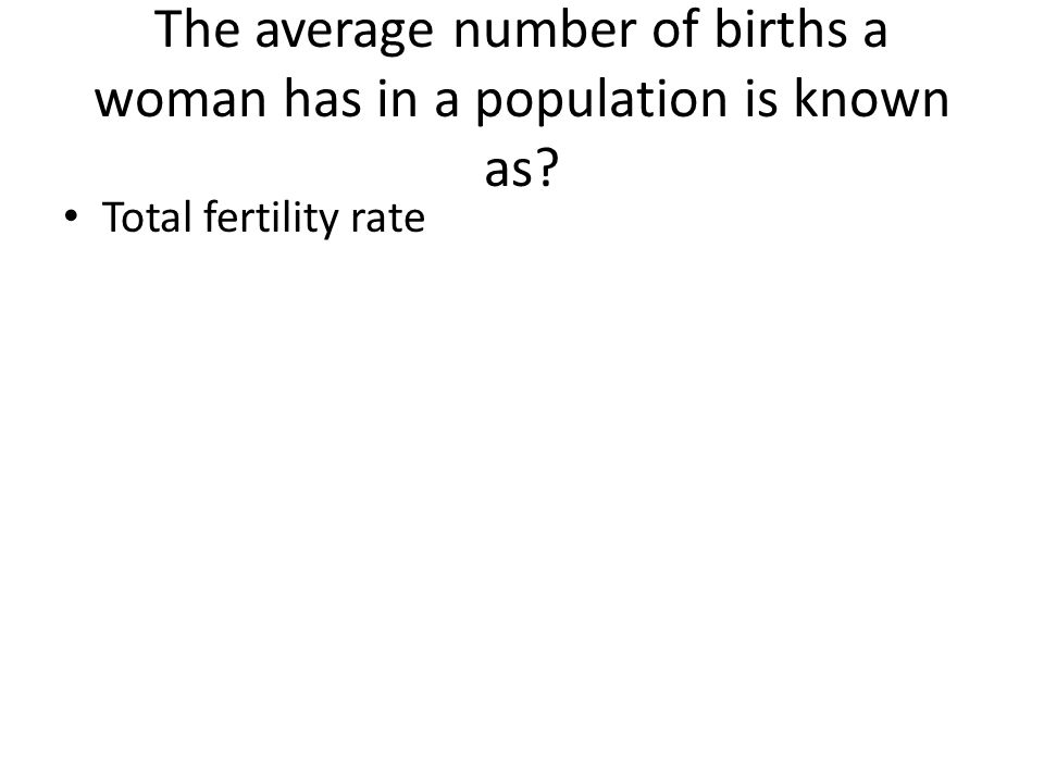 The average number of births a woman has in a population is known as? Total fertility rate