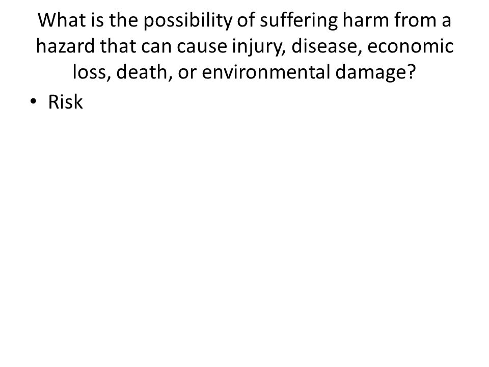What is the possibility of suffering harm from a hazard that can cause injury, disease, economic loss, death, or environmental damage? Risk