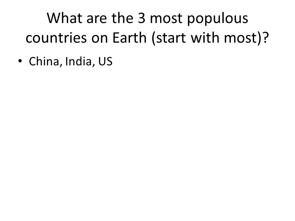 What are the 3 most populous countries on Earth (start with most)? China, India, US