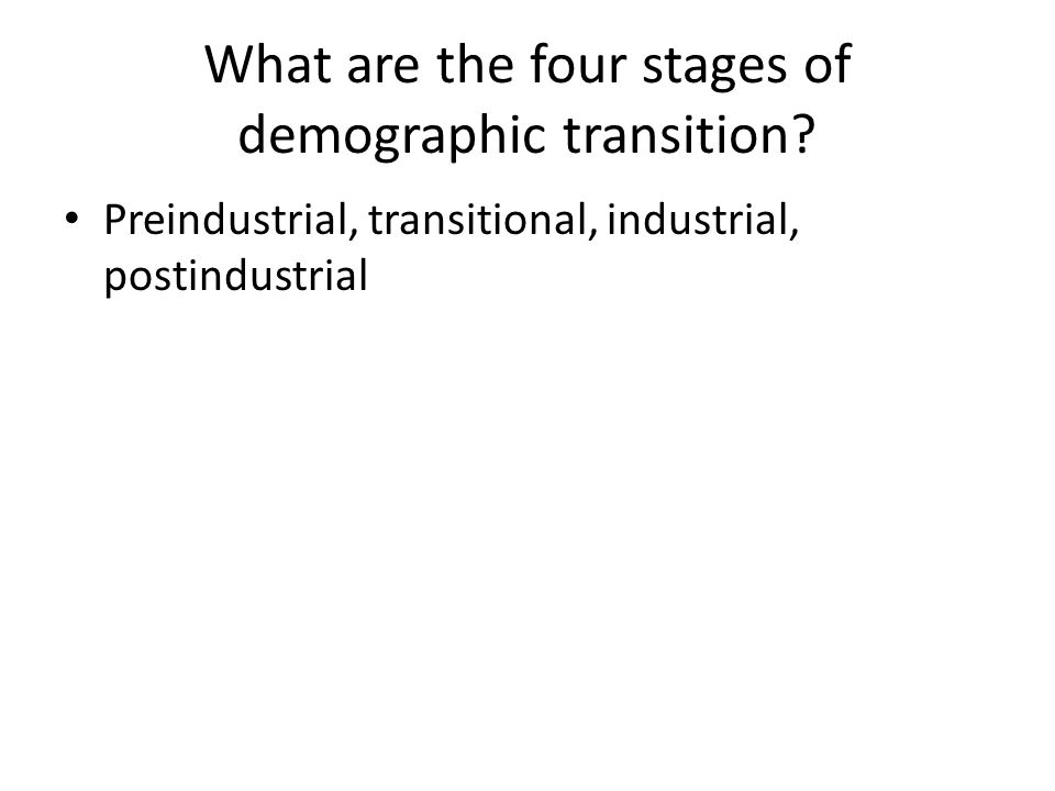 What are the four stages of demographic transition? Preindustrial, transitional, industrial, postindustrial