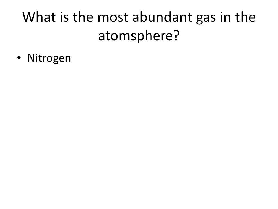 What is the most abundant gas in the atomsphere? Nitrogen