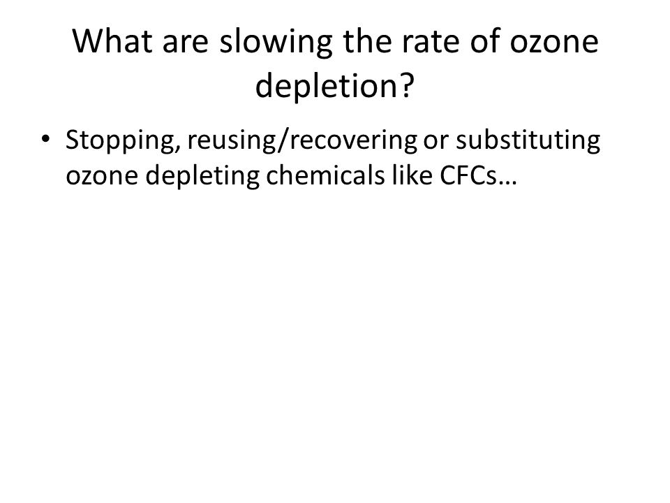 What are slowing the rate of ozone depletion? Stopping, reusing/recovering or substituting ozone depleting chemicals like CFCs…