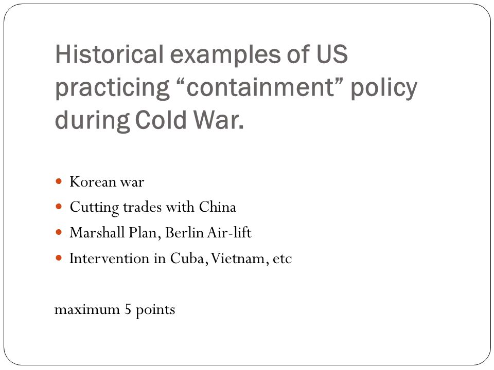 Historical examples of US practicing containment policy during Cold War.