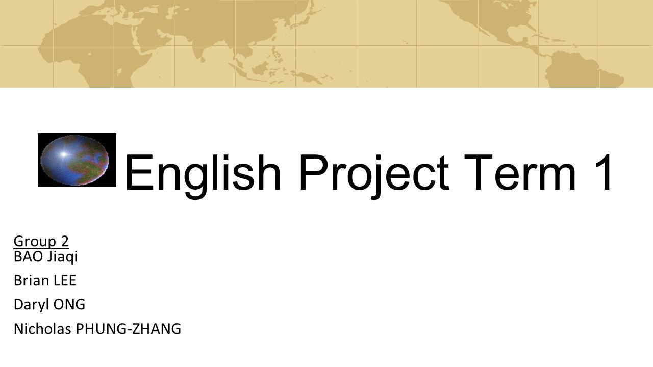 English Project Term 1 Group 2 BAO Jiaqi Brian LEE Daryl ONG Nicholas PHUNG-ZHANG