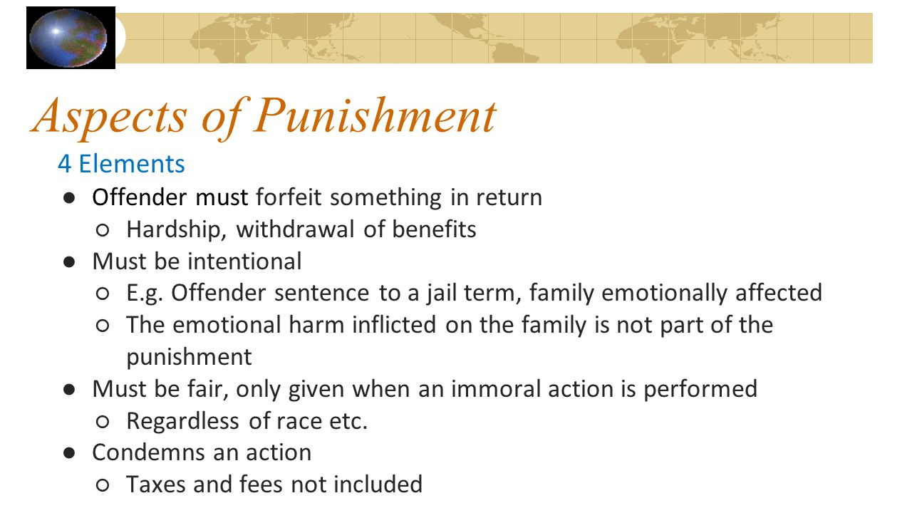 Aspects of Punishment 4 Elements ●Offender must forfeit something in return ○Hardship, withdrawal of benefits ●Must be intentional ○E.g. Offender sent
