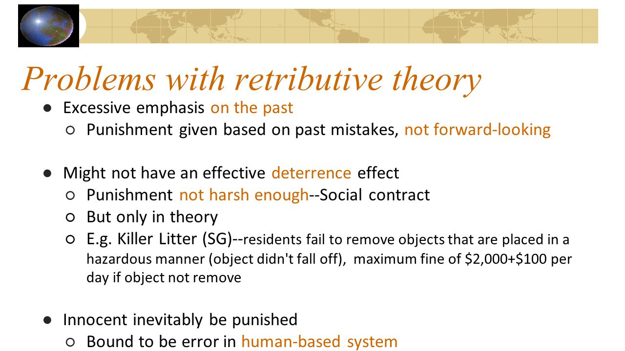 Problems with retributive theory ●Excessive emphasis on the past ○Punishment given based on past mistakes, not forward-looking ●Might not have an effe