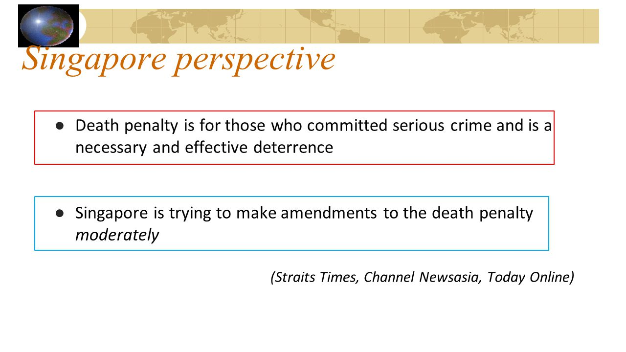 Singapore perspective ●Death penalty is for those who committed serious crime and is a necessary and effective deterrence ●Singapore is trying to make