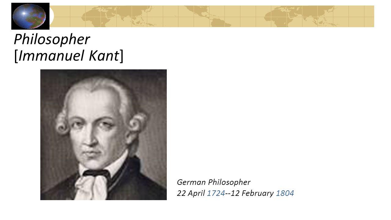 Philosopher [Immanuel Kant] German Philosopher 22 April 1724--12 February 1804