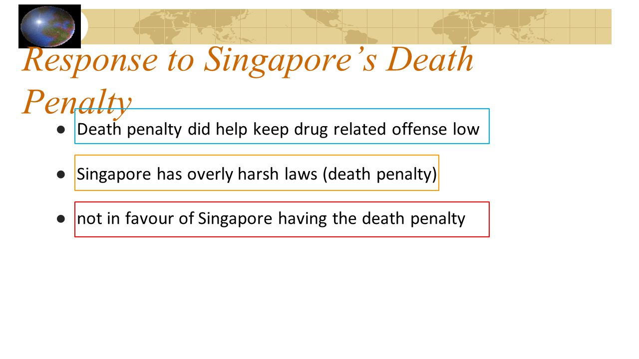Response to Singapore's Death Penalty ●Death penalty did help keep drug related offense low ●Singapore has overly harsh laws (death penalty) ●not in f
