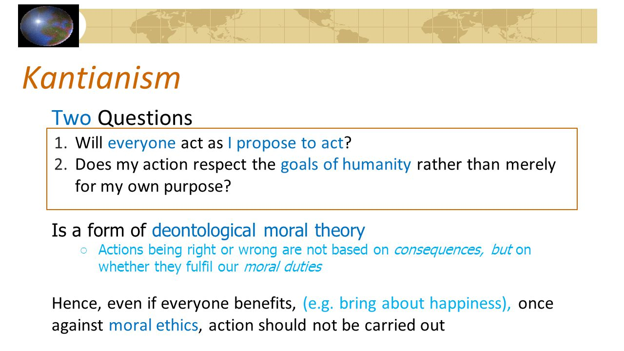 Kantianism Two Questions 1.Will everyone act as I propose to act? 2.Does my action respect the goals of humanity rather than merely for my own purpose