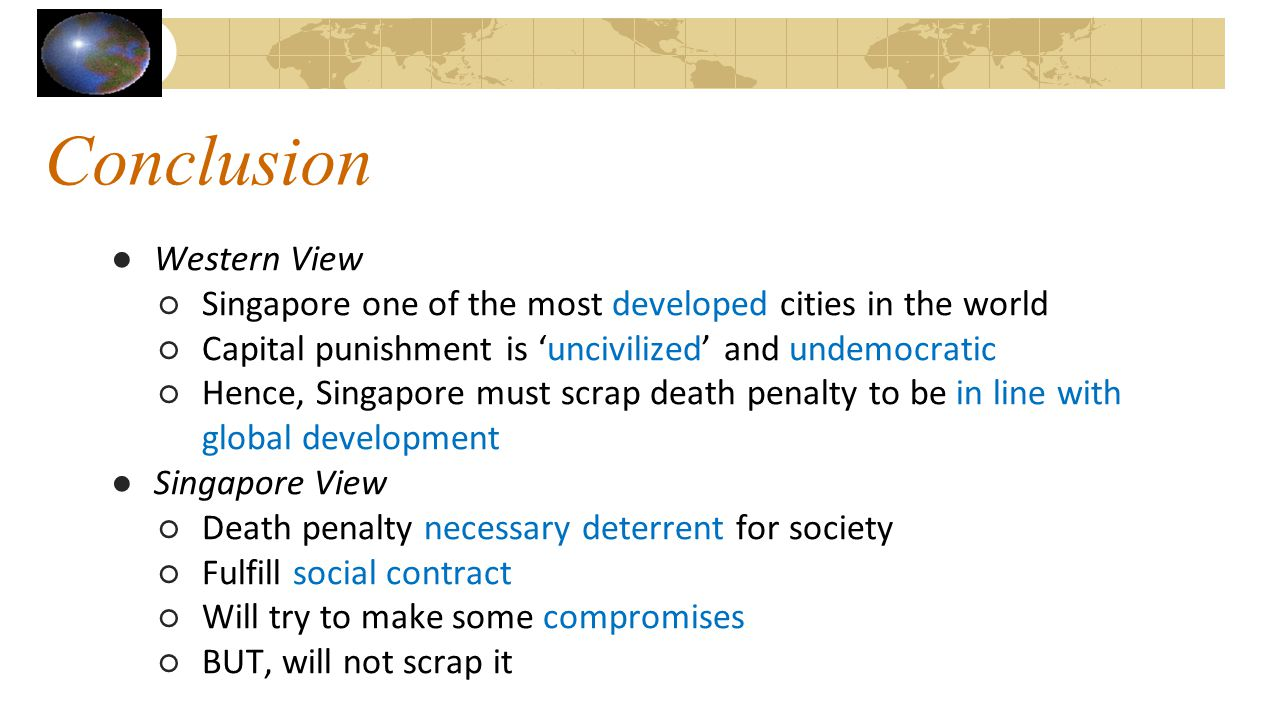 Conclusion ●Western View ○Singapore one of the most developed cities in the world ○Capital punishment is 'uncivilized' and undemocratic ○Hence, Singap