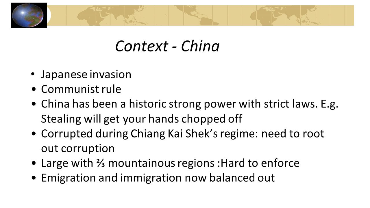 Context - China Japanese invasion Communist rule China has been a historic strong power with strict laws. E.g. Stealing will get your hands chopped of
