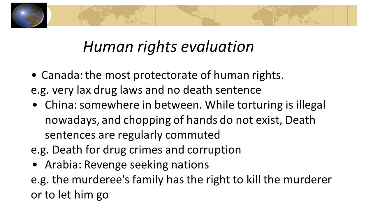 Human rights evaluation Canada: the most protectorate of human rights. e.g. very lax drug laws and no death sentence China: somewhere in between. Whil