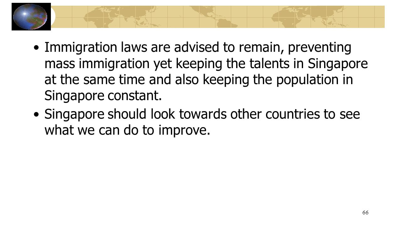 Immigration laws are advised to remain, preventing mass immigration yet keeping the talents in Singapore at the same time and also keeping the populat