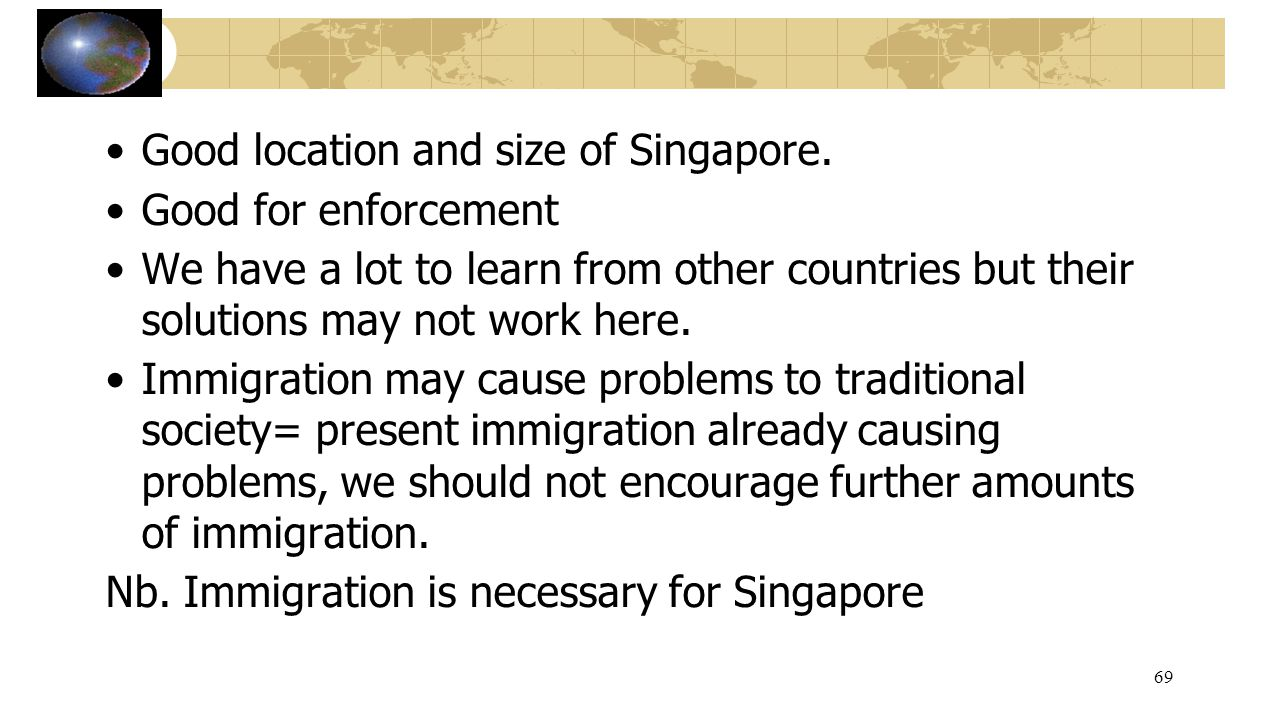 Good location and size of Singapore. Good for enforcement We have a lot to learn from other countries but their solutions may not work here. Immigrati