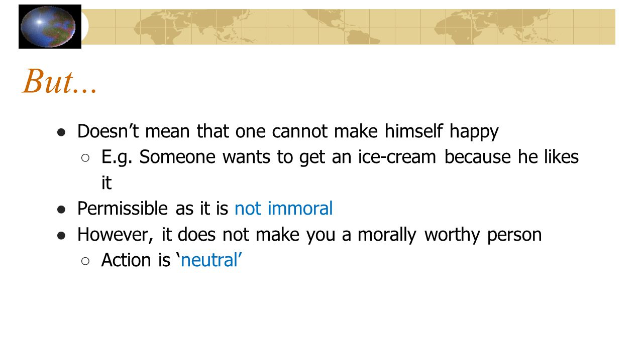 But... ● Doesn't mean that one cannot make himself happy ○ E.g. Someone wants to get an ice-cream because he likes it ● Permissible as it is not immor