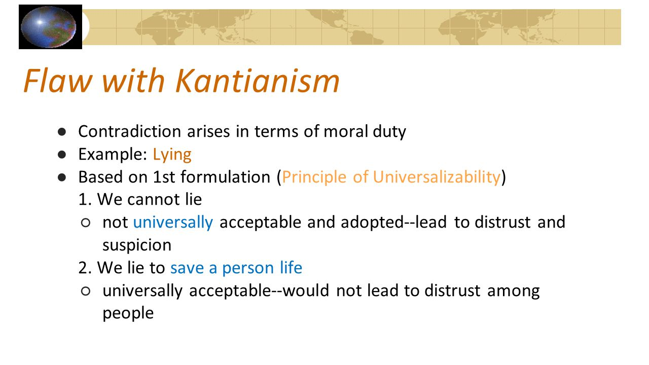 Flaw with Kantianism ●Contradiction arises in terms of moral duty ●Example: Lying ●Based on 1st formulation (Principle of Universalizability) 1. We ca