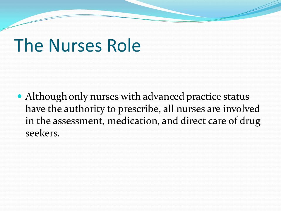The Nurses Role Although only nurses with advanced practice status have the authority to prescribe, all nurses are involved in the assessment, medication, and direct care of drug seekers.