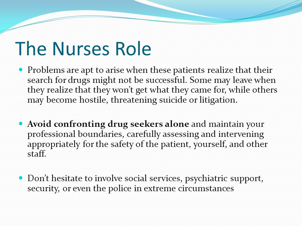 The Nurses Role Problems are apt to arise when these patients realize that their search for drugs might not be successful.