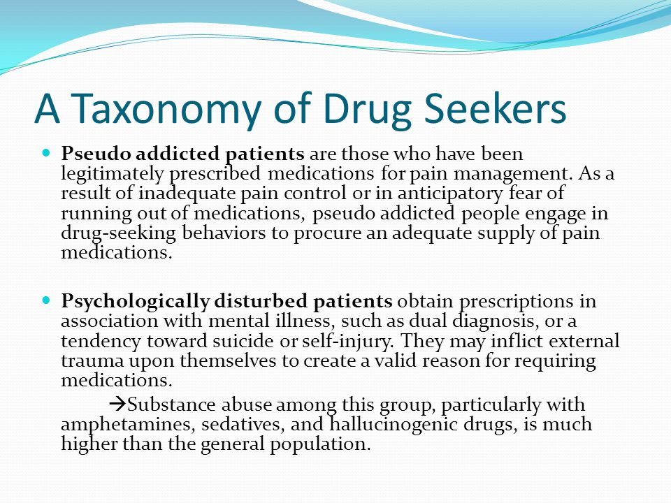 A Taxonomy of Drug Seekers Pseudo addicted patients are those who have been legitimately prescribed medications for pain management.