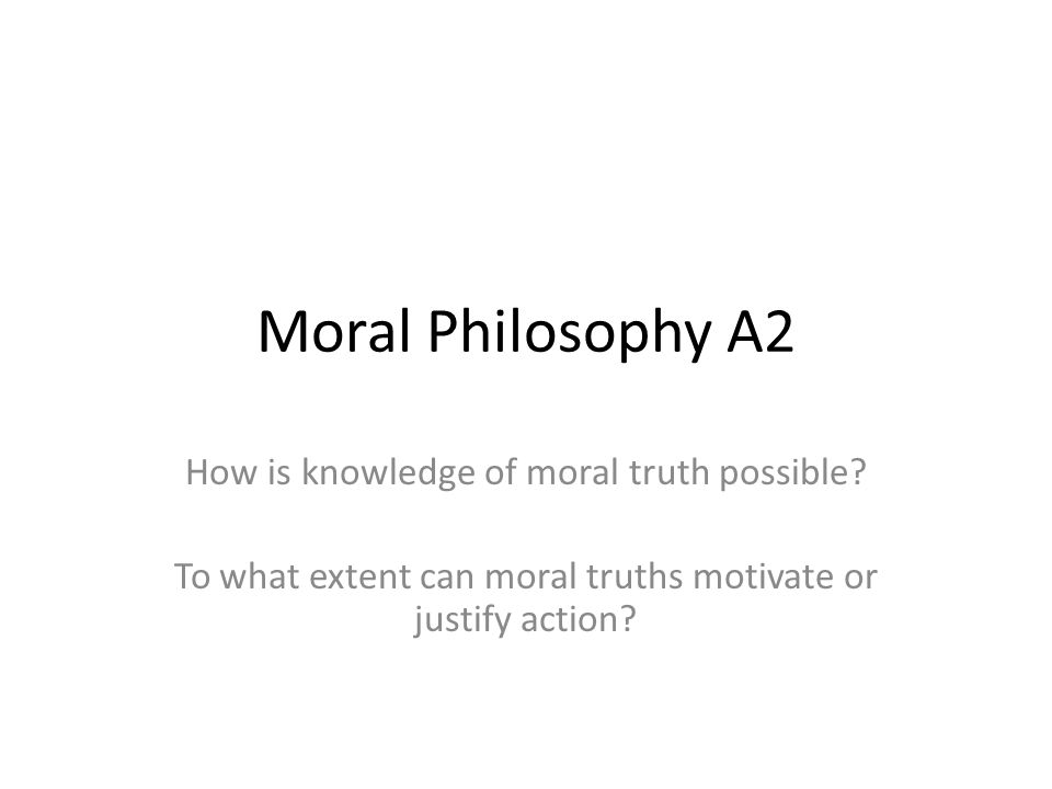 Moral Philosophy A2 How is knowledge of moral truth possible.