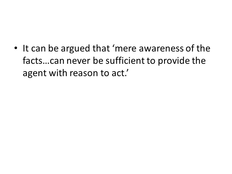 It can be argued that 'mere awareness of the facts…can never be sufficient to provide the agent with reason to act.'